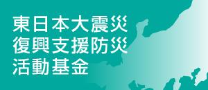 東日本大震災復興支援防災活動基金